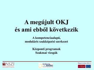 A megújult OKJ és ami ebből következik A kompetenciaalapú, moduláris szakképzési szerkezet