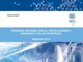 PROGRAMA NACIONAL PARA EL FORTALECIMIENO Y DESARROLLO DE AUTOPARTISTAS Septiembre  2013