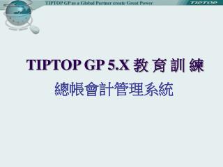 TIPTOP GP 5.X  教 育 訓 練