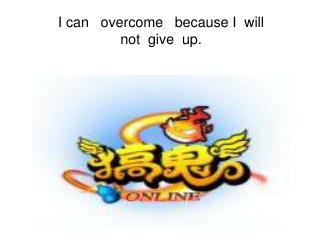I can   overcome   because I  will  not  give  up.