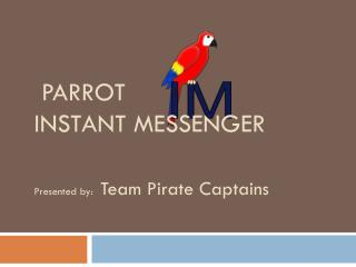 PARROT  INSTANT MESSENGER Presented by: Team Pirate Captains