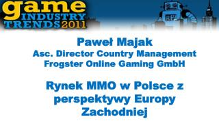 Pawe?  Majak Asc .  Director  Country Management Frogster  Online Gaming GmbH