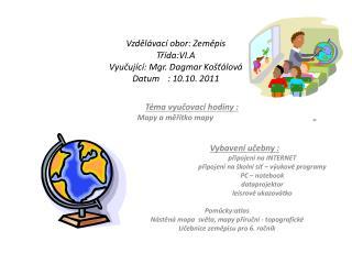 Vzdělávací obor: Zeměpis Třída:VI.A Vyučující: Mgr. Dagmar Košťálová Datum: 10.10. 2011
