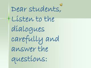 Dear students, Listen to the dialogues carefully and answer the questions: