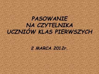 PASOWANIE  NA CZYTELNIKA  UCZNI�W KLAS PIERWSZYCH 2 MARCA 2012r.
