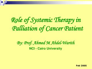 Role of Systemic Therapy in Palliation of Cancer Patient  By: Prof. Ahmed M Abdel-Warith NCI - Cairo University
