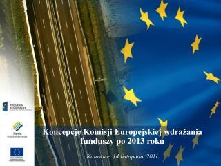 Koncepcje Komisji Europejskiej wdrażania funduszy po 2013 roku Katowice, 14 listopada, 2011