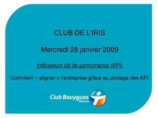 CLUB DE L'IRIS Mercredi 28 janvier 2009 Indicateurs clé de performance (KPI)