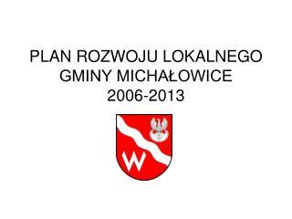 PLAN ROZWOJU LOKALNEGO GMINY MICHAŁOWICE 2006-2013