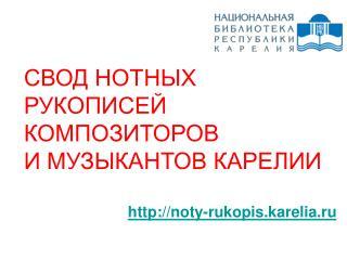 СВОД НОТНЫХ РУКОПИСЕЙ КОМПОЗИТОРОВ И МУЗЫКАНТОВ КАРЕЛИИ noty-rukopis.karelia.ru