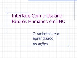 Interface Com o Usuário  Fatores Humanos em IHC