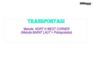 TRANSPORTASI Metode  NORT H WEST CORNER  ( Metode BARAT LAUT = Pokiapokaba ) .