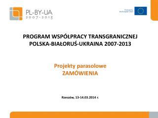 PROGRAM WSPÓŁPRACY TRANSGRANICZNEJ POLSKA-BIAŁORUŚ-UKRAINA 2007-2013 Projekty parasolowe