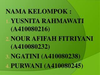 NAMA KELOMPOK : YUSNITA RAHMAWATI (A410080216) NOUR AFIFAH FITRIYANI (A410080232)