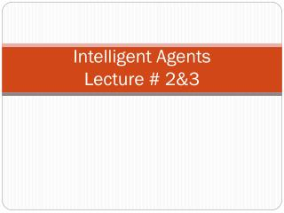 Intelligent Agents Lecture # 2&3
