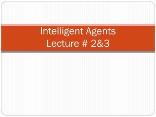 Intelligent Agents Lecture # 2&3
