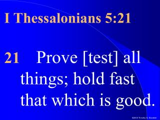 I Thessalonians 5:21 21 Prove [test] all things; hold fast that which is good.