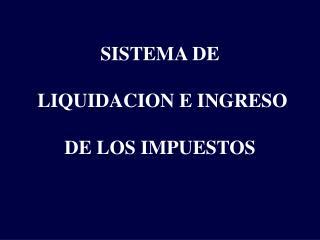 SISTEMA DE  LIQUIDACION E INGRESO  DE LOS IMPUESTOS