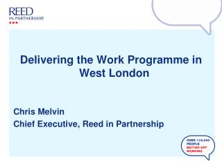 Delivering the Work Programme in West London Chris Melvin Chief Executive, Reed in Partnership