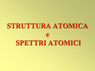 STRUTTURA ATOMICA e  SPETTRI ATOMICI