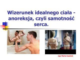 Wizerunek idealnego ciała - anoreksja, czyli samotność serca.