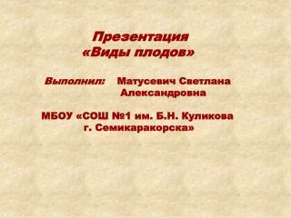 Презентация «Виды плодов» Выполнил:     Матусевич Светлана                  Александровна