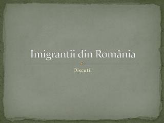 Imigrantii  din Rom ânia
