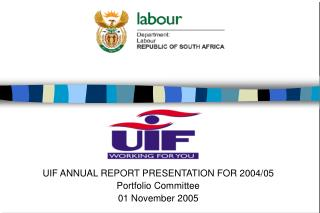 UIF ANNUAL REPORT PRESENTATION FOR 2004/05 Portfolio Committee 01 November 2005