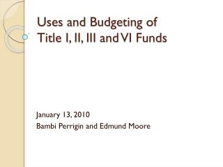 Uses and Budgeting of  Title  I, II, III and  VI Funds