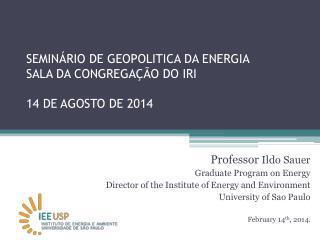 SEMINÁRIO DE GEOPOLITICA DA ENERGIA SALA DA CONGREGAÇÃO DO IRI 14 DE AGOSTO DE 2014