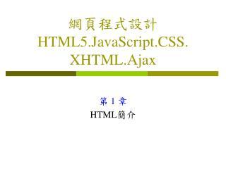 網頁程式設計 HTML5.JavaScript.CSS. XHTML.Ajax