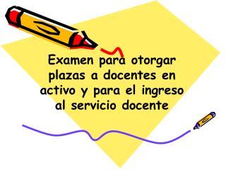 Examen para otorgar plazas a docentes en activo y para el ingreso al servicio docente