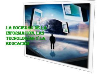 LA SOCIEDAD DE LA INFORMACIÓN, LAS TECNOLOGÍAS Y LA EDUCACIÓN