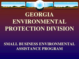 GEORGIA  ENVIRONMENTAL PROTECTION DIVISION SMALL BUSINESS ENVIRONMENTAL ASSISTANCE PROGRAM