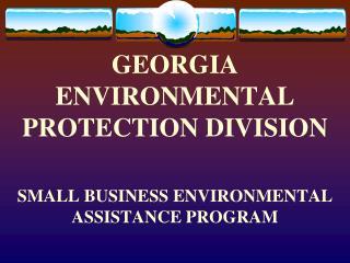 GEORGIA  ENVIRONMENTAL PROTECTION DIVISION SMALL BUSINESS ENVIRONMENTAL ASSISTANCE PROGRAM