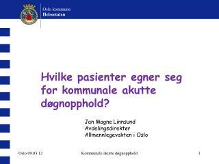 Hvilke pasienter egner seg for kommunale akutte døgnopphold? Jan Magne Linnsund Avdelingsdirektør