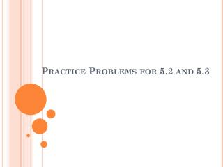Practice Problems for 5.2 and 5.3