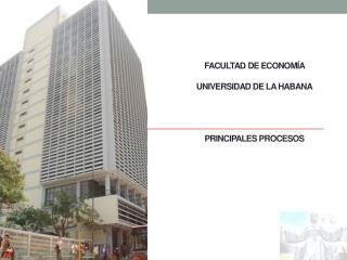 FACULTAD DE ECONOMÍA UNIVERSIDAD DE LA HABANA PRINCIPALES PROCESOS