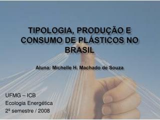 Tipologia, produção e consumo de plásticos no  brasil Aluna: Michelle H. Machado de Souza