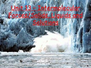 Unit 13 – Intermolecular Forces/Solids, Liquids and Solutions