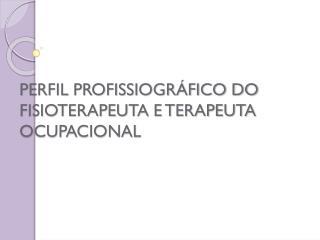 PERFIL PROFISSIOGRÁFICO DO FISIOTERAPEUTA E TERAPEUTA OCUPACIONAL