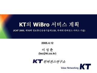 KT 의  WiBro  서비스 계획 (ICAT 2005,  제 10 회 정보통신응용기술워크숍 ,  차세대 컨버전스 서비스 기술 )