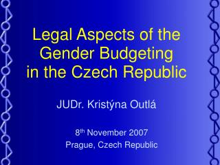 Legal Aspects of the  Gender  B udgeting  in  the Czech Republic JUDr. Kristýna Outlá