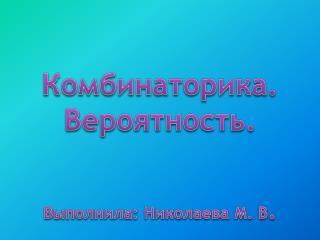 Комбинаторика. Вероятность. Выполнила : Николаева  М. В .