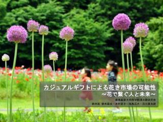 カジュアルギフトによる花き市場の可能性 〜 花で繋ぐ人と未来 〜