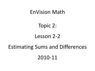 EnVision Math Topic 2: Lesson 2-2 Estimating Sums and Differences 2010-11