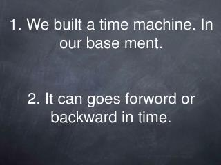 1. We built a time machine. In our base ment.   2. It can goes forword or backward in time.