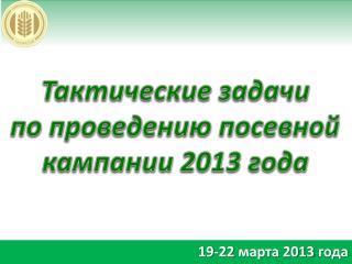 Тактические задачи  по проведению посевной кампании 2013 года