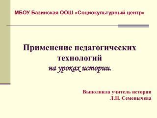 МБОУ Базинская ООШ «Социокультурный центр» Применение педагогических  технологий