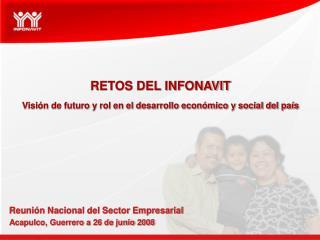 RETOS DEL INFONAVIT Visión de futuro y rol en el desarrollo económico y social del país